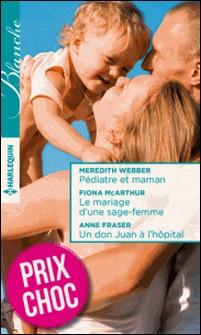 Pédiatre et maman - Le mariage d'une sage-femme - Un don Juan à l'hôpital - (promotion)-Meredith Webber , Fiona McArthur , Anne Fraser