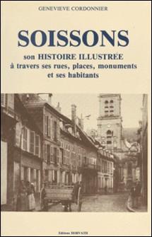 Soissons : son histoire illustrée à travers ses rues, places, monuments et ses habitants-Geneviève Cordonnier