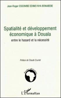 Spatialité et développement économique à Douala - Entre le hasard et la nécessité-Jean-Roger Essombe Edimo Nya Bonabebe