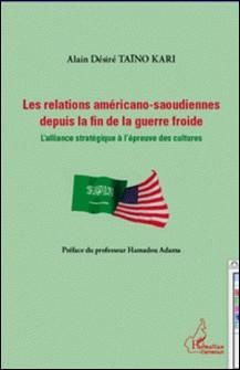 Les relations américano-saoudiennes depuis la fin de la guerre froide - L'alliance stratégique à l'épreuve des cultures-Alain Désiré Taïno Kari