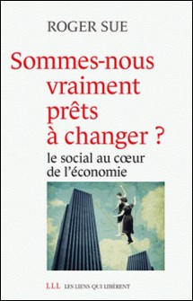 Sommes-nous vraiment prêts à changer ? - Le social au coeur de l'économie-Roger Sue