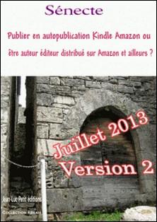 Publier en autopublication Kindle Amazon ou être auteur éditeur distribué sur Amazon et ailleurs ? - Juillet 2013 Attention aux commentaires contre le premier qui écrit la vérité-A. Sénecte