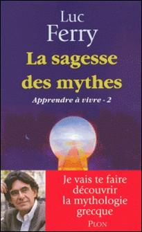 Apprendre à vivre - Tome 2, La sagesse des mythes-Luc Ferry