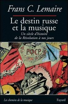 Le destin russe et la musique - Un siècle d'histoire de la Révolution à nos jours-Frans Lemaire