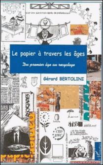 LE PAPIER A TRAVERS LES AGES. Du premier âge au recyclage-Gérard Bertolini