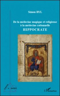 Hippocrate - De la médecine magique et religieuse à la médecine relationnelle-Simon Byl