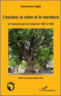 L'esclave, le colon et le marabout - Le royaume peul du Fuladu de 1867 à 1936-Abdarahmane Ngaïdé