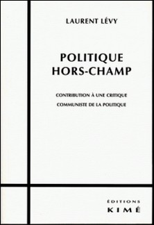 Politique hors-champ - Contribution à une critique communiste de la politique-Laurent Lévy