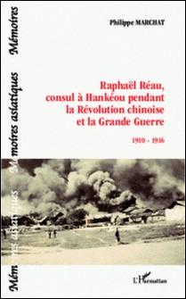 Raphaël Réau, consul à Hankéou pendant la Révolution chinoise et la Grande Guerre - 1910-1916-Philippe Marchat