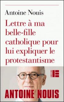 Lettre à ma belle-fille catholique pour lui expliquer le protestantisme-Antoine Nouis