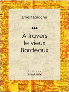 À travers le vieux Bordeaux - Récit et carnet de voyages-Ernest Laroche , Ligaran