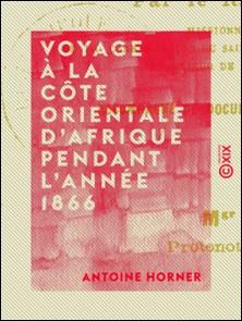 Voyage à la côte orientale d'Afrique pendant l'année 1866-Antoine Horner