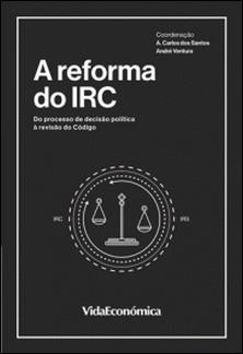 A Reforma do IRC - Do Processo de Decisão Política à Revisão do Código-Varios autores