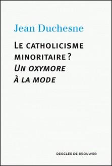 Le catholicisme minoritaire ? - Un oxymore à la mode-Jean Duchesne
