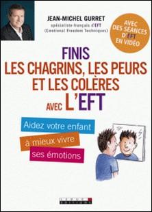 Finis les chagrins, les peurs et les colères avec l'EFT - Aidez votre enfant à mieux vivre ses émotions-Jean-Michel Gurret