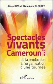 Spectacles vivants au Cameroun - De la production à l'organisation d'une tournée-Aimey Bizo , Marie-Anne Clerget