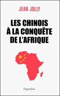 Les Chinois à la conquête de l'Afrique-Jean Jolly