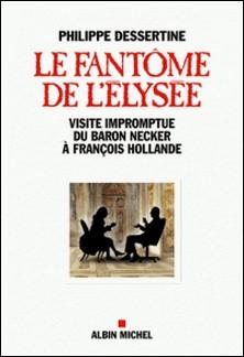 Le Fantôme de l'Elysée - Visite impromptue du Baron Necker à François Hollande-Philippe Dessertine