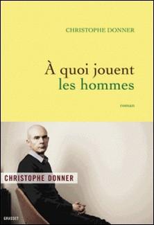 A quoi jouent les hommes - roman-Christophe Donner