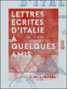 Lettres écrites d'Italie à quelques amis-J. M. L. Borel