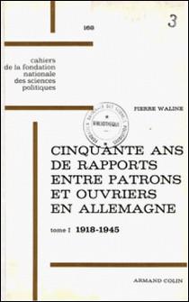 Cinquante ans de rapports entre patrons et ouvriers en Allemagne, 1918-1968 - Tome 1, de 1918 à 1945 : La République de Weimar et le Troisième Reich-Pierre Waline