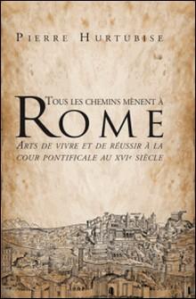 Tous les chemins mènent à Rome - Arts de vivre et de réussir à la cour pontificale au XVIe siècle-Pierre Hurtubise