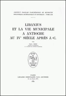 Libanius et la vie municipale à Antioche au IVe siècle après J.-C.-Paul Petit