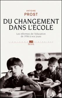 Du changement dans l'école - Les réformes de l'éducation de 1936 à nos jours-Antoine Prost