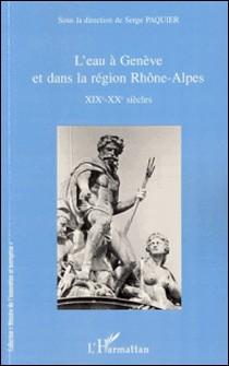 L'eau à Genève et dans la région Rhône-Alpes - XIXe-XXe siècles-Serge Paquier