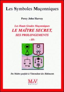 Les hauts grades maçonniques : Le maitre secret, ses prolongements - Tome 3, Du maître parfait à l'intendant des bâtiments-Percy John Harvey