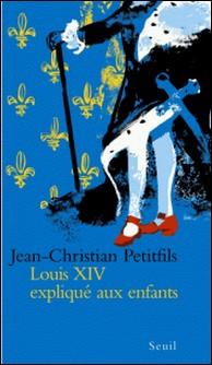 Louis XIV expliqué aux enfants-Jean-Christian Petitfils