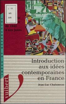 Introduction aux idées contemporaines en France - La pensée en France de 1945 à nos jours-Jean-Luc Chalumeau