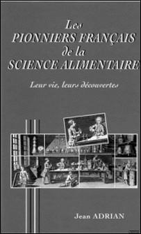 LES PIONNIERS FRANCAIS DE LA SCIENCE ALIMENTAIRE D'OLIVIER DE SERRES A LOUIS-CAMILLE MAILLARD. Leur vie, Leurs découvertes-Jean Adrian