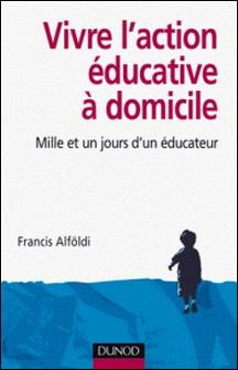 Vivre l'action éducative à domicile - Mille et un jours d'un éducateur-Francis Alföldi