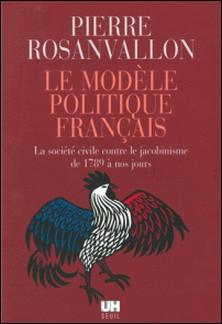 Le modèle politique français - La société civile contre le jacobinisme de 1789 à nos jours-Pierre Rosanvallon