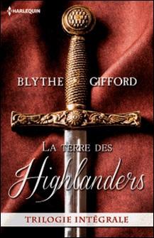La terre des Highlanders - Dans les bras de l Écossais - Passion à la cour - Deux c urs rebelles-Blythe Gifford