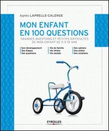 Mon enfant en 100 questions - Grandes questions et petites difficultés de mon enfant de 0 à 10 ans-Agnès Laprelle-Calenge