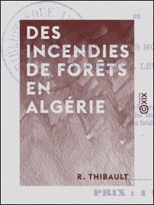 Des incendies de forêts en Algérie - De leurs causes et des moyens préventifs et défensifs à leur opposer-R. Thibault