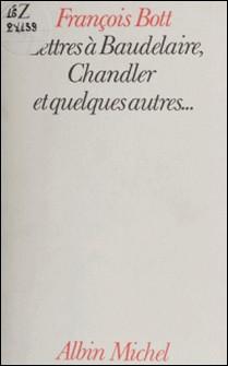 Lettres à Baudelaire, Chandler et quelques autres-François Bott