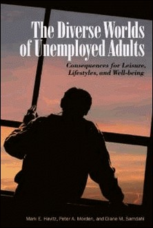 The Diverse Worlds of Unemployed Adults - Consequences for Leisure, Lifestyle, and Well-being-Mark E. Havitz , Peter A. Morden , Diane M. Samdahl
