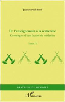 Chroniques d'une faculté de médecine - Tome 4, De l'enseignement à la recherche-Jacques-Paul Borel
