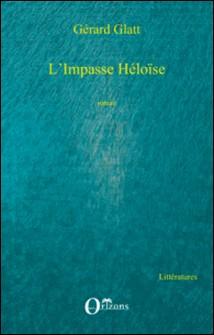 L'Impasse Héloïse - Suivi de Hôpital de jour et de Lettre à Willy-Gérard Glatt