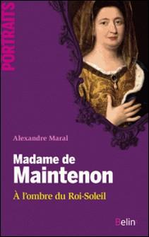 Madame de Maintenon - A l'ombre du Roi-Soleil-Alexandre Maral