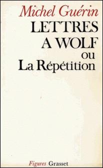 Lettres à Wolf ou la Répétition-Michel Guérin