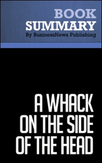 Summary: A Whack on the Side of the Head - Roger Van Oech - How You Can Be More Creative-BusinessNews Publishing