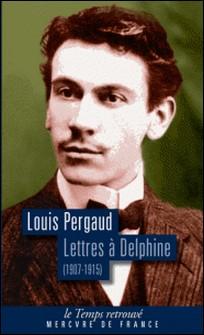 Lettres à Delphine - Correspondance (1907-1915)-Louis Pergaud
