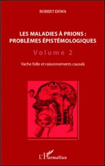 Les maladies à prions : problèmes épistémologiques - Volume 2, Vache folle et raisonnements causals-Robert Ekwa