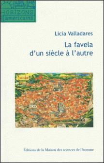 La favela d'un siècle à l'autre - Mythe d'origine, discours scientifiques et représentations virtuelles-Licia Valladares