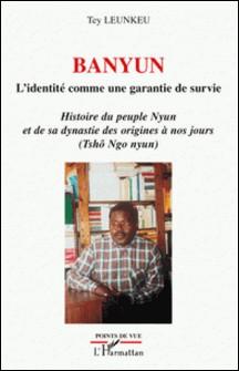 Banyun, L'identité comme garantie de survie - Histoire du peuple Nyun et de sa dynastie des origines à nos jours (Tshô Ngo Nyun)-Tey Leunkeu