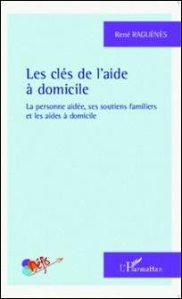 Les clés de l'aide à domicile - La personne aidée, ses soutiens familiers et les aides à domicile-René Raguénès